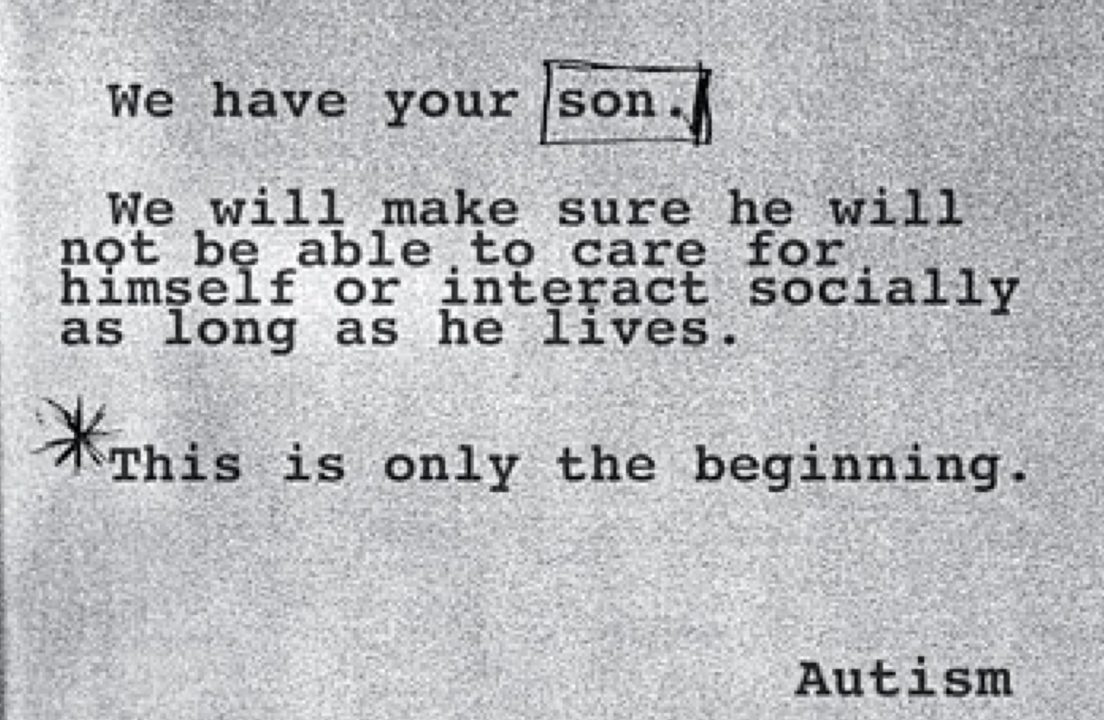 "Random note reading: ""We have your son. We will make sure he will not be able to care for himself or interact socially as long as he lives. This is only the beginning. Signed, Autism."""